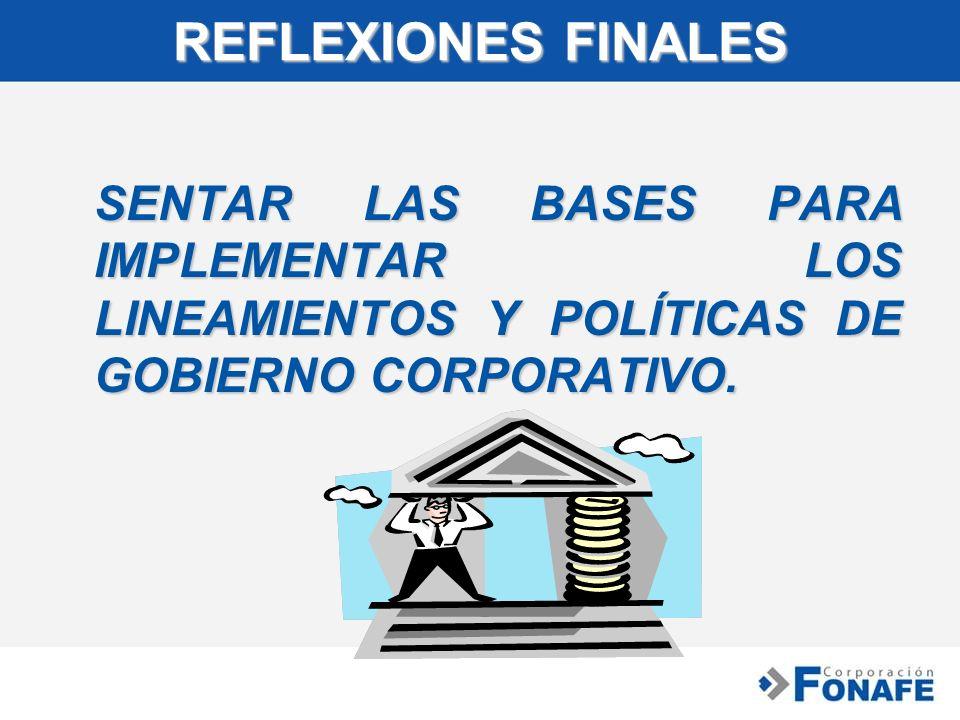 REFLEXIONES FINALES SENTAR LAS BASES PARA IMPLEMENTAR LOS LINEAMIENTOS Y POLÍTICAS DE GOBIERNO CORPORATIVO.