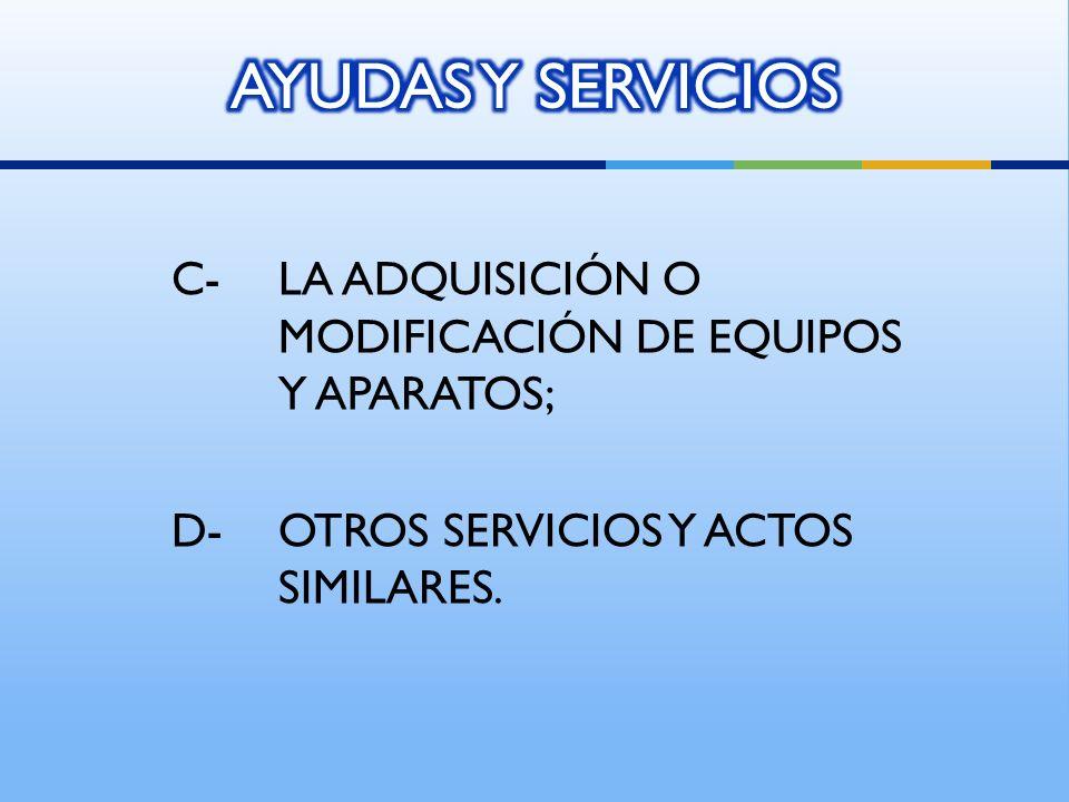 AYUDAS Y SERVICIOS C- LA ADQUISICIÓN O MODIFICACIÓN DE EQUIPOS Y APARATOS; D- OTROS SERVICIOS Y ACTOS SIMILARES.