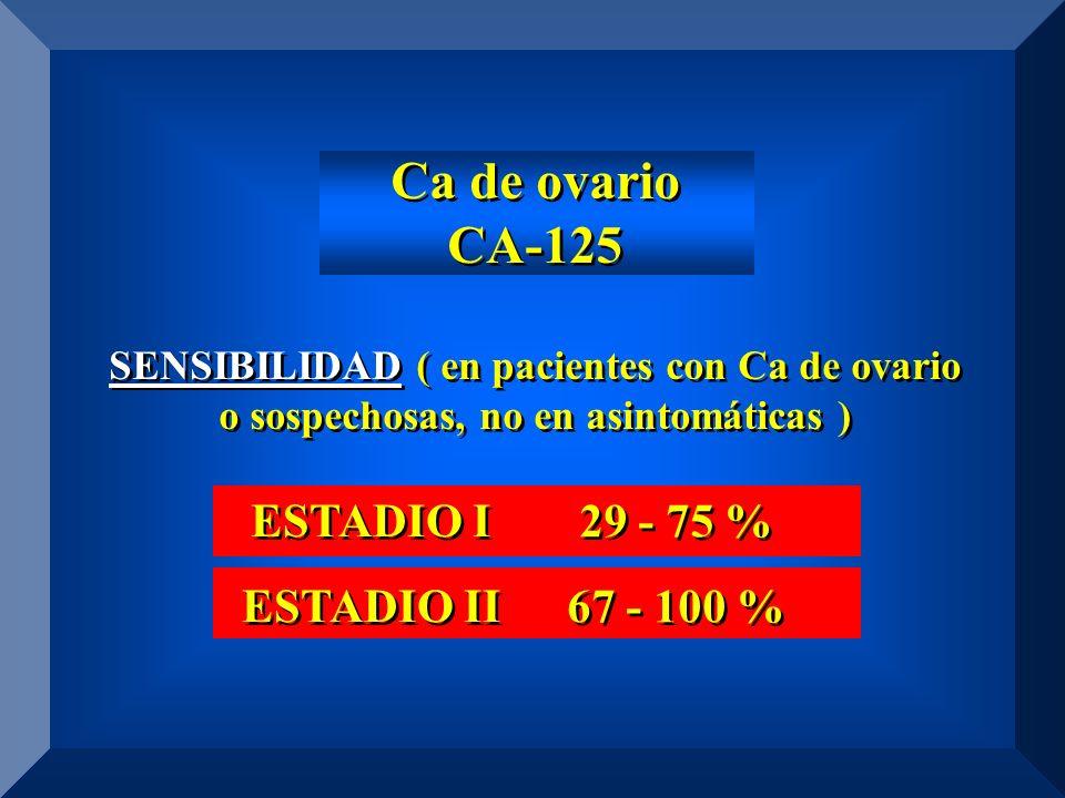 Ca de ovario CA-125 ESTADIO I ESTADIO II 29 - 75 % 67 - 100 %