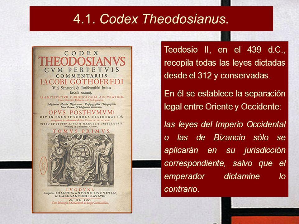 4.1. Codex Theodosianus. Teodosio II, en el 439 d.C., recopila todas las leyes dictadas desde el 312 y conservadas.