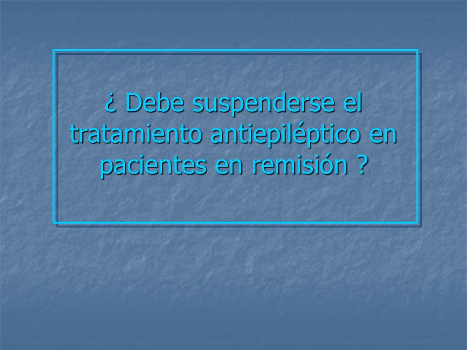 ¿ Debe suspenderse el tratamiento antiepiléptico en pacientes en remisión