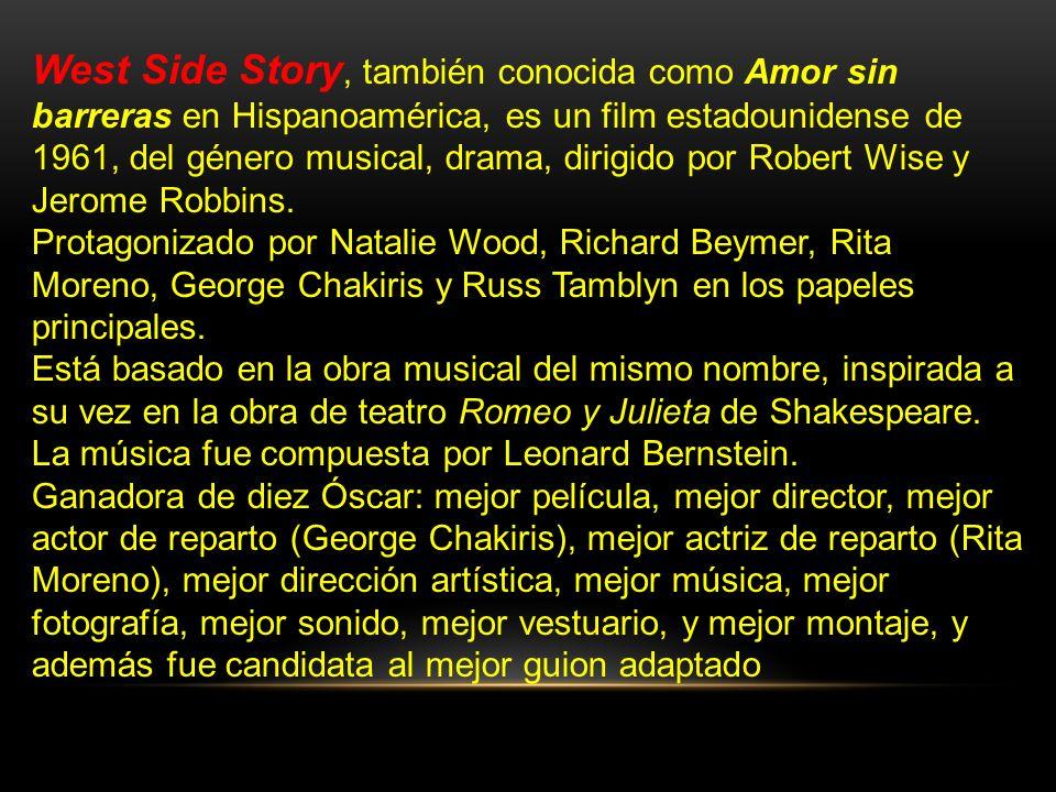 West Side Story, también conocida como Amor sin barreras en Hispanoamérica, es un film estadounidense de 1961, del género musical, drama, dirigido por Robert Wise y Jerome Robbins.