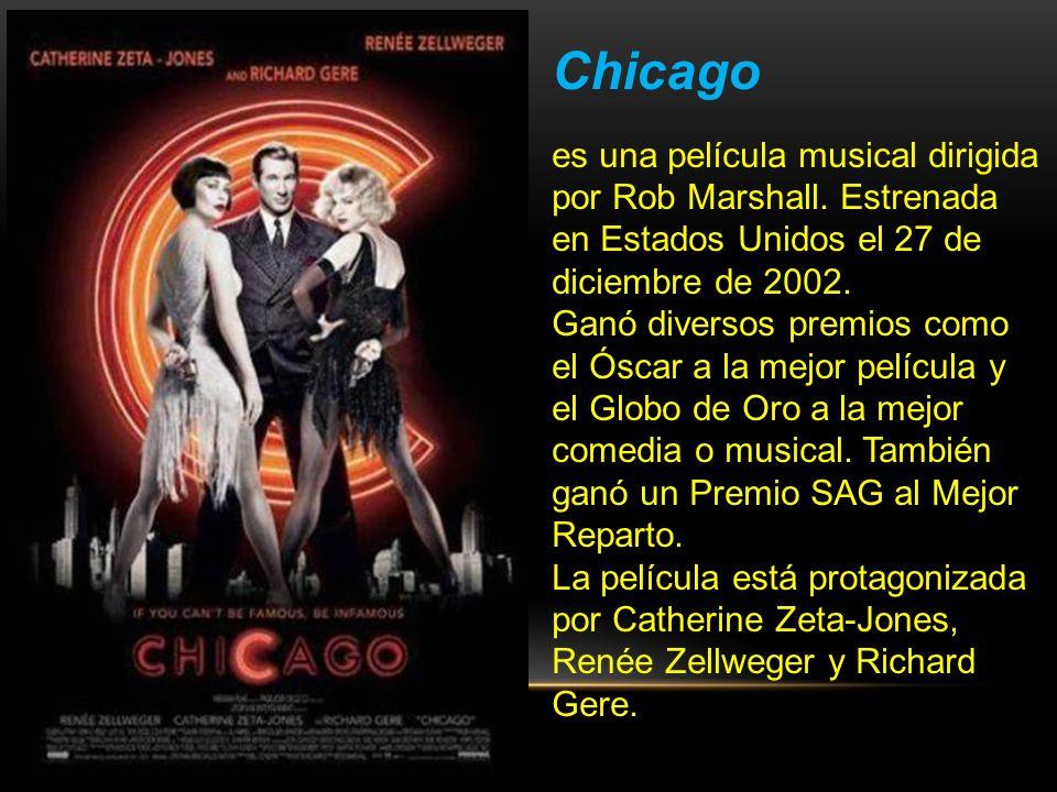 Chicago es una película musical dirigida por Rob Marshall. Estrenada en Estados Unidos el 27 de diciembre de 2002.