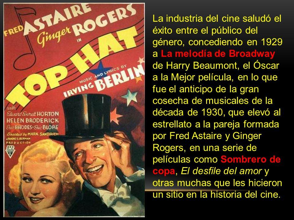 La industria del cine saludó el éxito entre el público del género, concediendo en 1929 a La melodía de Broadway de Harry Beaumont, el Óscar a la Mejor película, en lo que fue el anticipo de la gran cosecha de musicales de la década de 1930, que elevó al estrellato a la pareja formada por Fred Astaire y Ginger Rogers, en una serie de películas como Sombrero de copa, El desfile del amor y otras muchas que les hicieron un sitio en la historia del cine.
