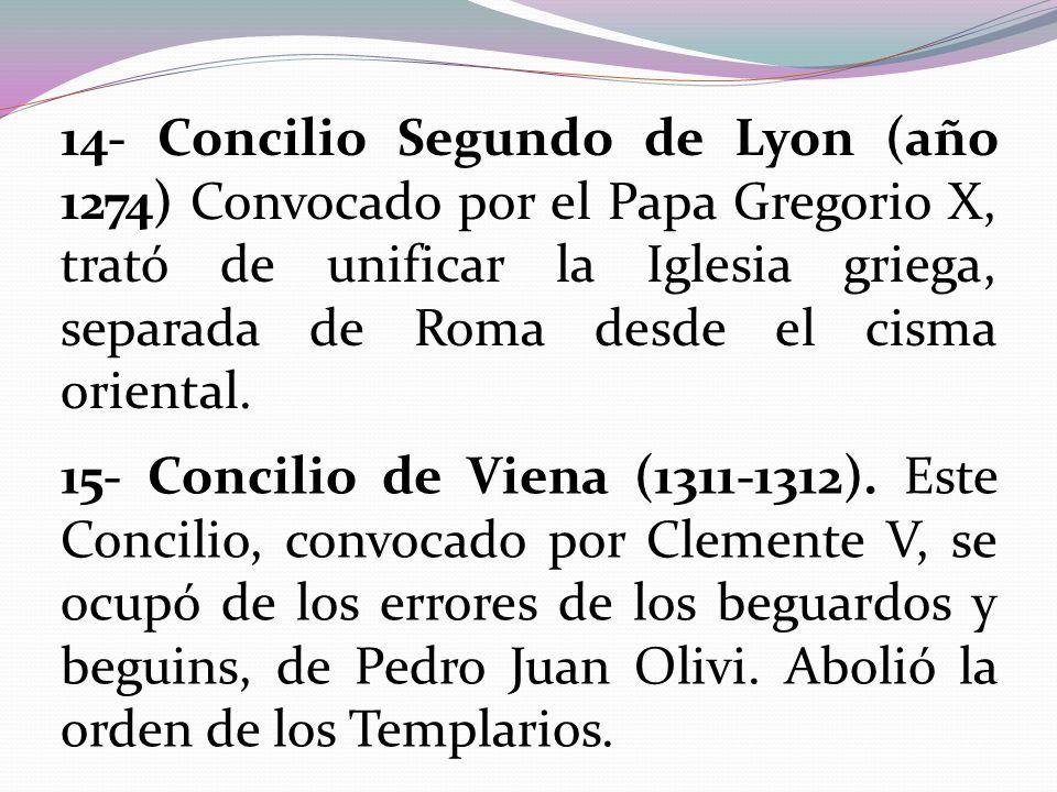 14- Concilio Segundo de Lyon (año 1274) Convocado por el Papa Gregorio X, trató de unificar la Iglesia griega, separada de Roma desde el cisma oriental.