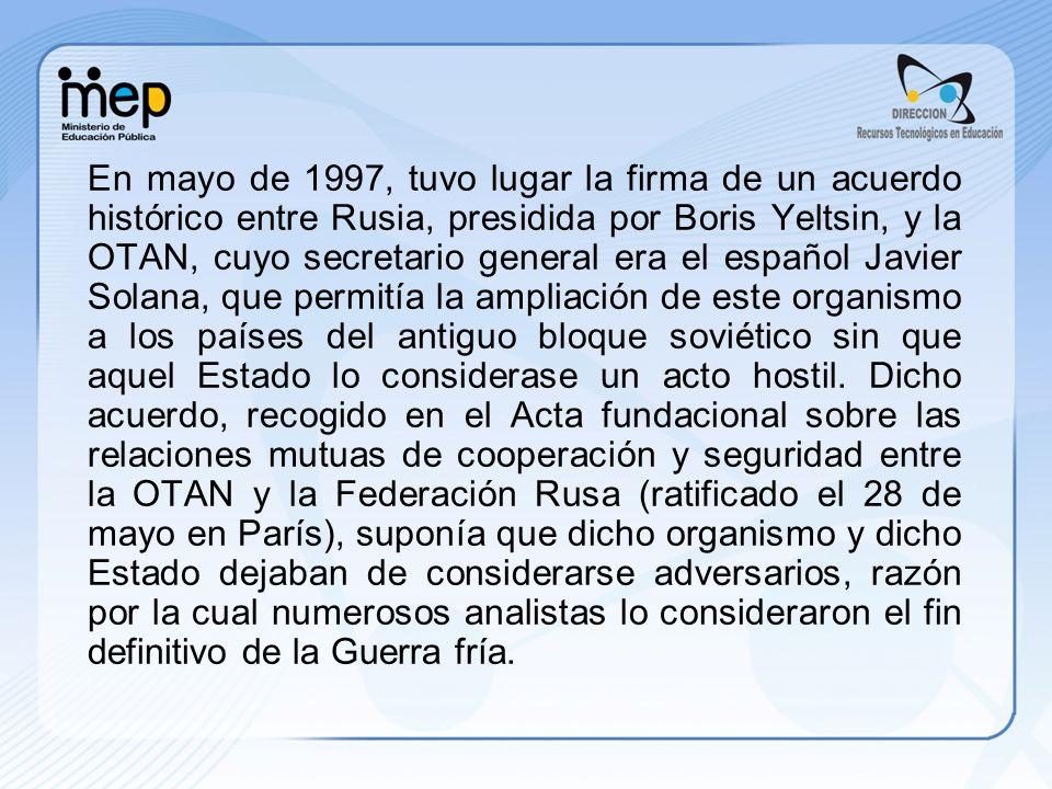 En mayo de 1997, tuvo lugar la firma de un acuerdo histórico entre Rusia, presidida por Boris Yeltsin, y la OTAN, cuyo secretario general era el español Javier Solana, que permitía la ampliación de este organismo a los países del antiguo bloque soviético sin que aquel Estado lo considerase un acto hostil.