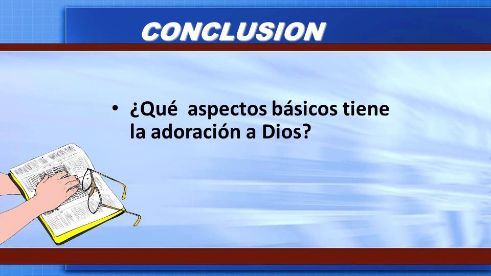 CONCLUSION ¿Qué aspectos básicos tiene la adoración a Dios