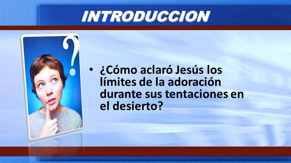 INTRODUCCION ¿Cómo aclaró Jesús los límites de la adoración durante sus tentaciones en el desierto