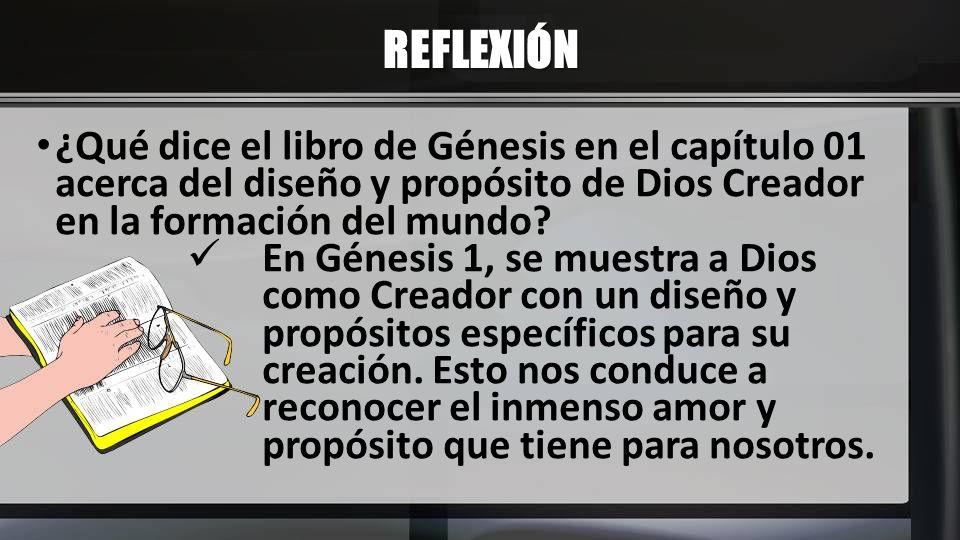 REFLEXIÓN ¿Qué dice el libro de Génesis en el capítulo 01 acerca del diseño y propósito de Dios Creador en la formación del mundo