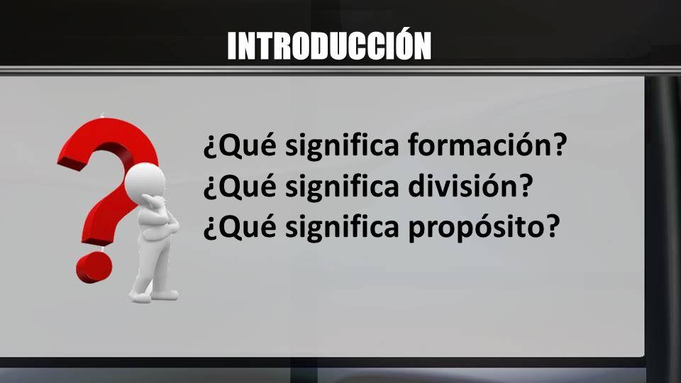 INTRODUCCIÓN ¿Qué significa formación ¿Qué significa división ¿Qué significa propósito