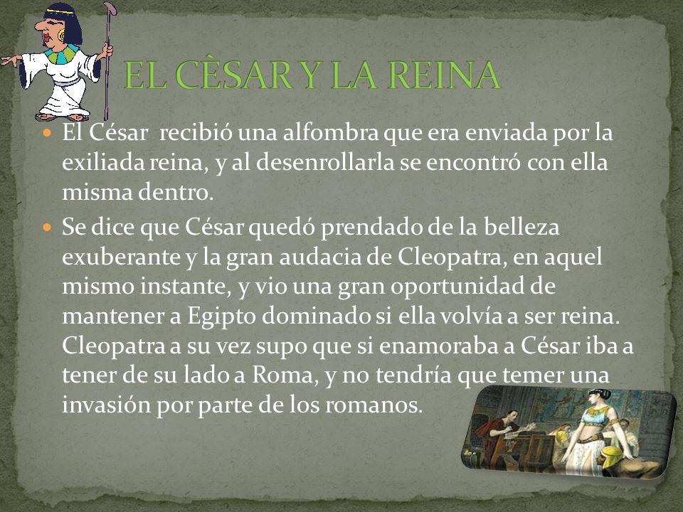 EL CÈSAR Y LA REINA El César recibió una alfombra que era enviada por la exiliada reina, y al desenrollarla se encontró con ella misma dentro.