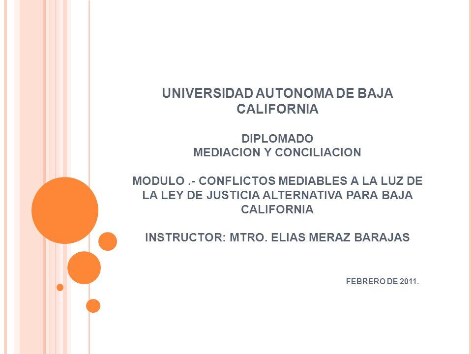 UNIVERSIDAD AUTONOMA DE BAJA CALIFORNIA DIPLOMADO MEDIACION Y CONCILIACION MODULO .- CONFLICTOS MEDIABLES A LA LUZ DE LA LEY DE JUSTICIA ALTERNATIVA PARA BAJA CALIFORNIA INSTRUCTOR: MTRO.