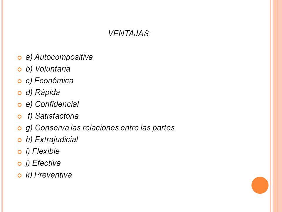 VENTAJAS:a) Autocompositiva. b) Voluntaria. c) Económica. d) Rápida. e) Confidencial. f) Satisfactoria.