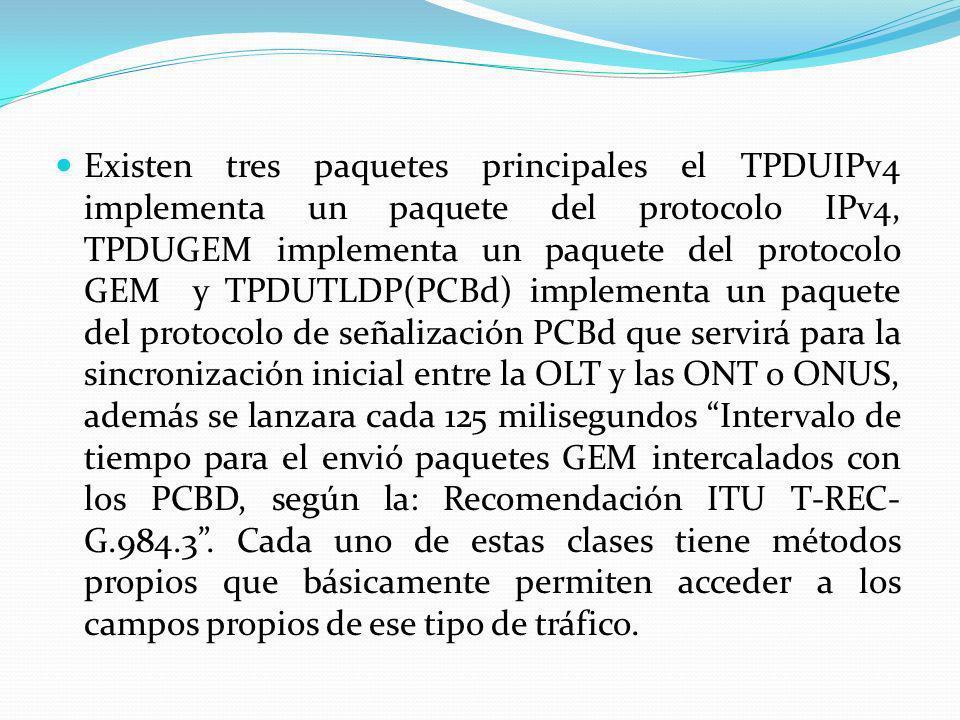 Existen tres paquetes principales el TPDUIPv4 implementa un paquete del protocolo IPv4, TPDUGEM implementa un paquete del protocolo GEM y TPDUTLDP(PCBd) implementa un paquete del protocolo de señalización PCBd que servirá para la sincronización inicial entre la OLT y las ONT o ONUS, además se lanzara cada 125 milisegundos Intervalo de tiempo para el envió paquetes GEM intercalados con los PCBD, según la: Recomendación ITU T-REC-G.984.3 .