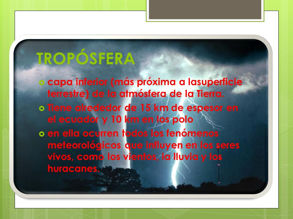 TROPÓSFERA capa inferior (más próxima a lasuperficie terrestre) de la atmósfera de la Tierra.
