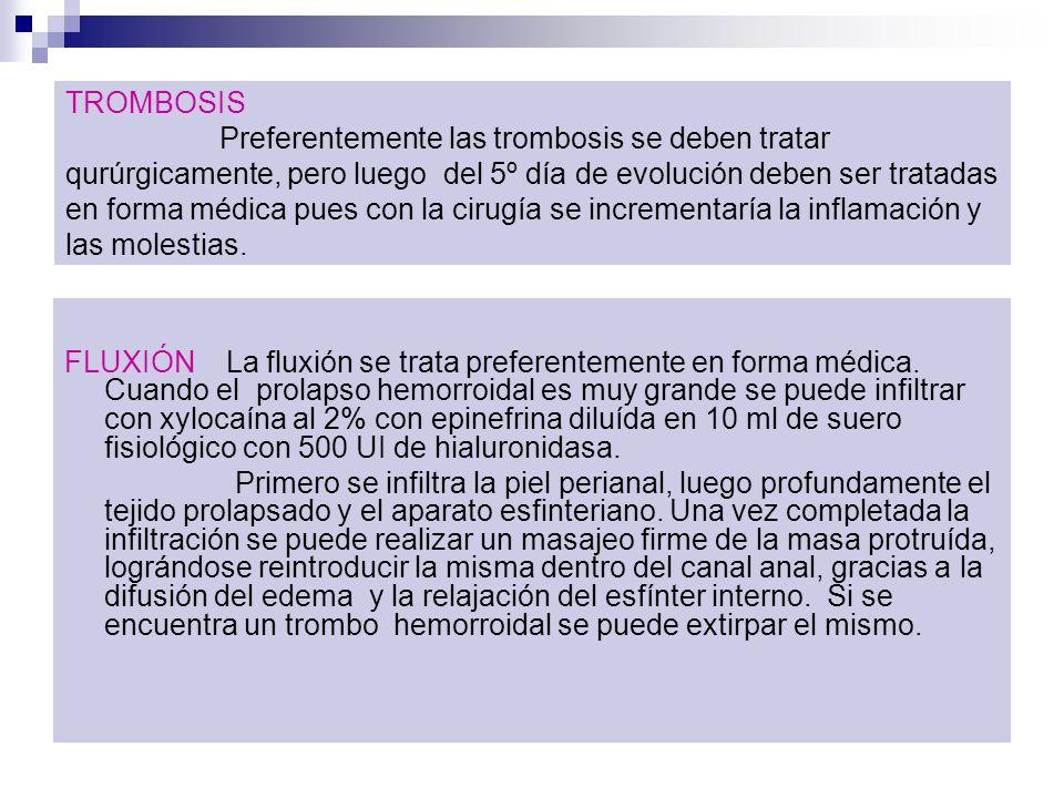 TROMBOSIS Preferentemente las trombosis se deben tratar qurúrgicamente, pero luego del 5º día de evolución deben ser tratadas en forma médica pues con la cirugía se incrementaría la inflamación y las molestias.