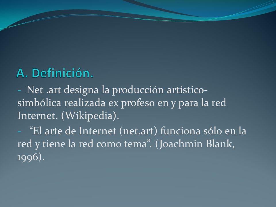 A. Definición. Net .art designa la producción artístico-simbólica realizada ex profeso en y para la red Internet. (Wikipedia).
