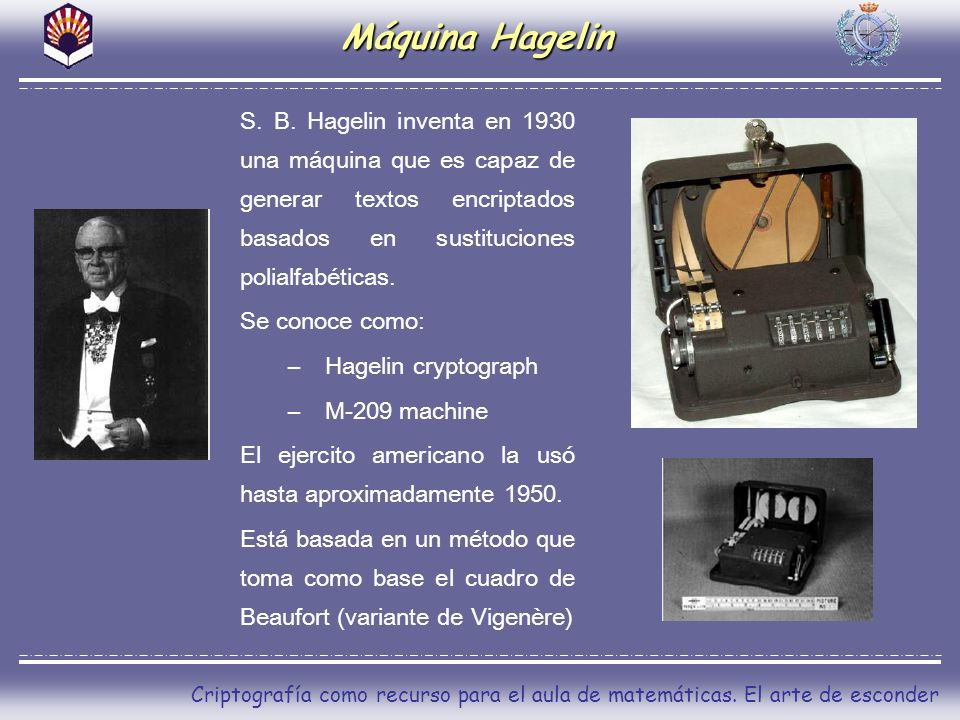 Máquina Hagelin S. B. Hagelin inventa en 1930 una máquina que es capaz de generar textos encriptados basados en sustituciones polialfabéticas.