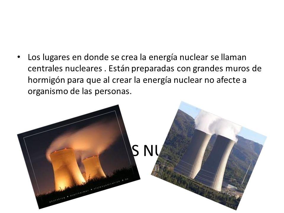 Los lugares en donde se crea la energía nuclear se llaman centrales nucleares . Están preparadas con grandes muros de hormigón para que al crear la energía nuclear no afecte a organismo de las personas.