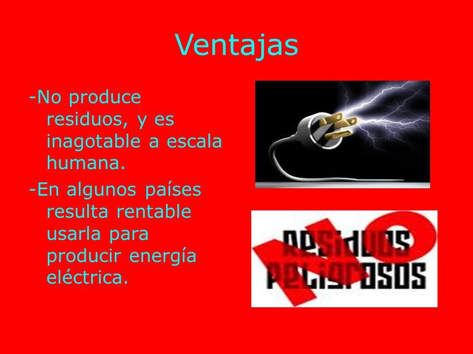 Ventajas -No produce residuos, y es inagotable a escala humana.
