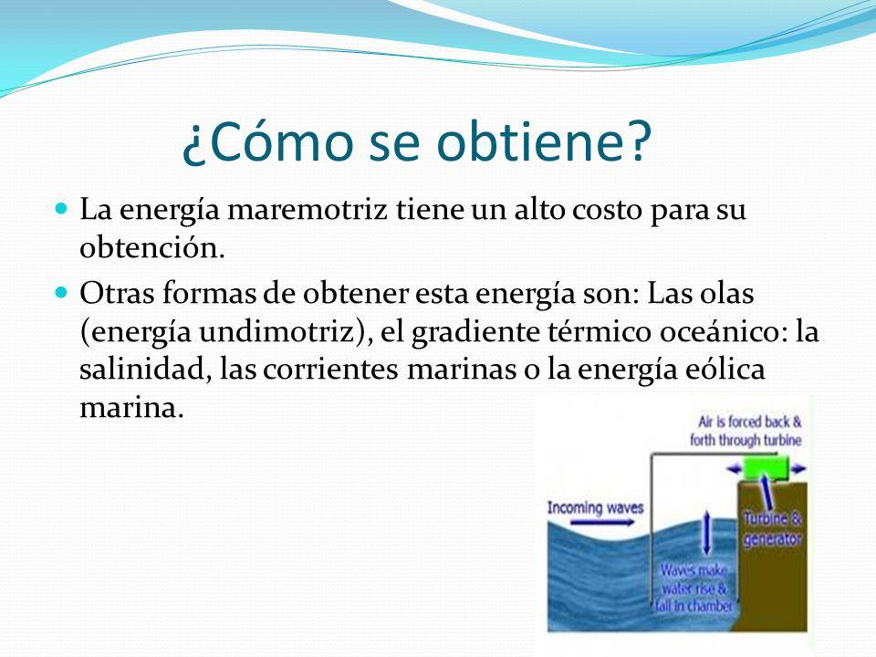 ¿Cómo se obtiene La energía maremotriz tiene un alto costo para su obtención.