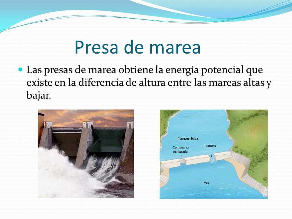 Presa de marea Las presas de marea obtiene la energía potencial que existe en la diferencia de altura entre las mareas altas y bajar.