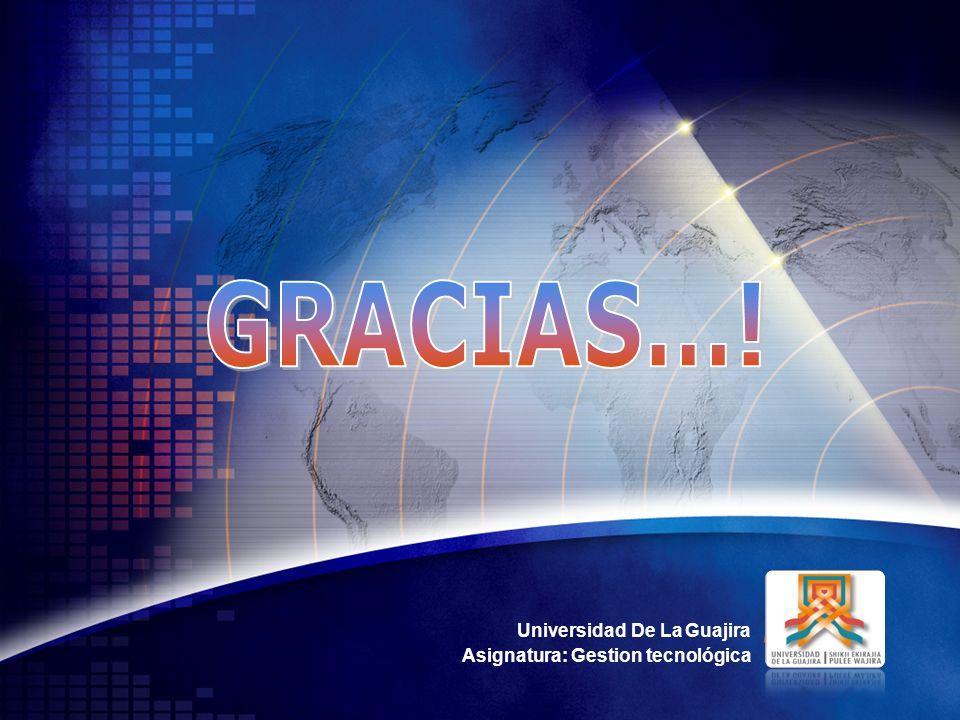 GRACIAS…! Universidad De La Guajira Asignatura: Gestion tecnológica