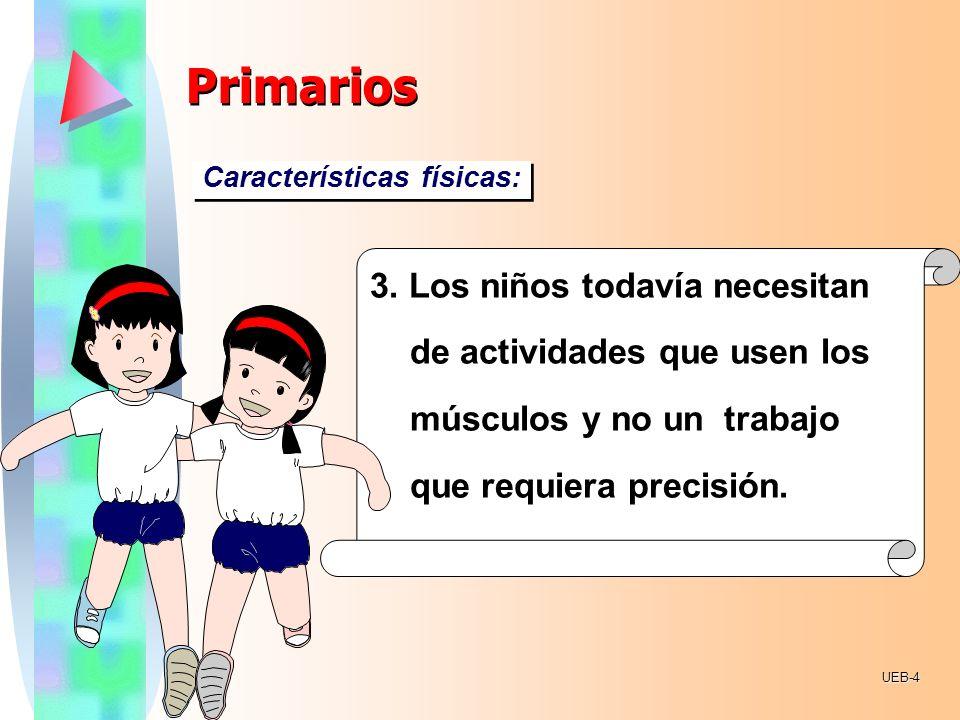Primarios Características físicas: 3. Los niños todavía necesitan de actividades que usen los músculos y no un trabajo que requiera precisión.