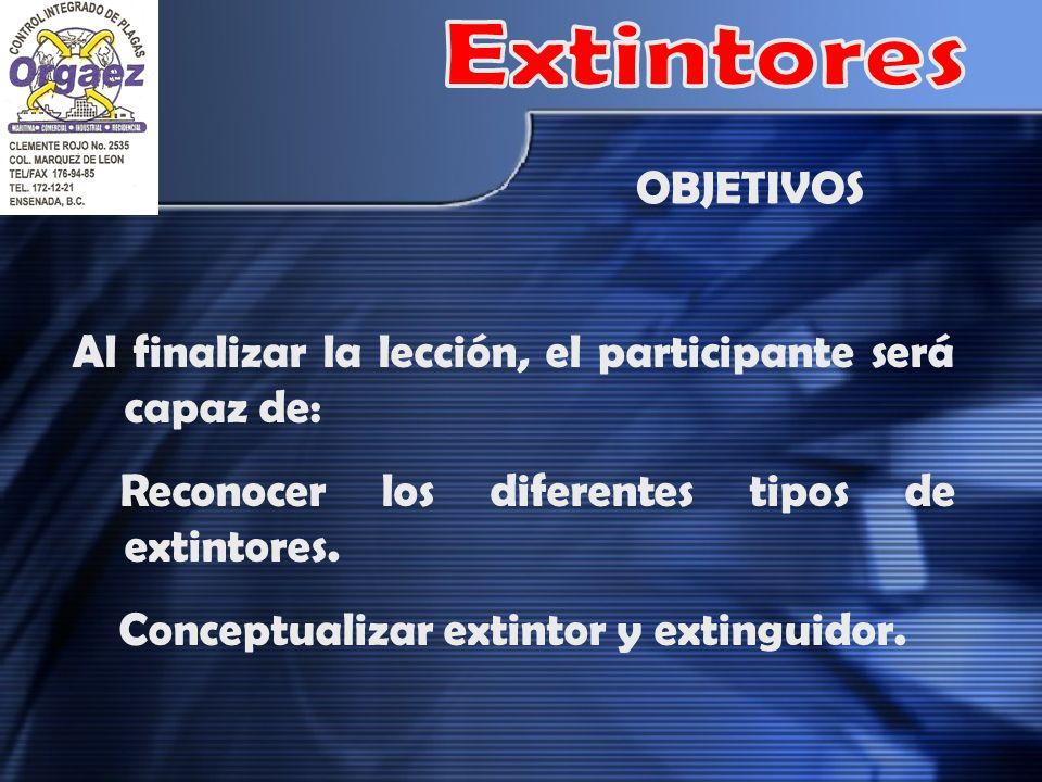 Extintores OBJETIVOS. Al finalizar la lección, el participante será capaz de: Reconocer los diferentes tipos de extintores.