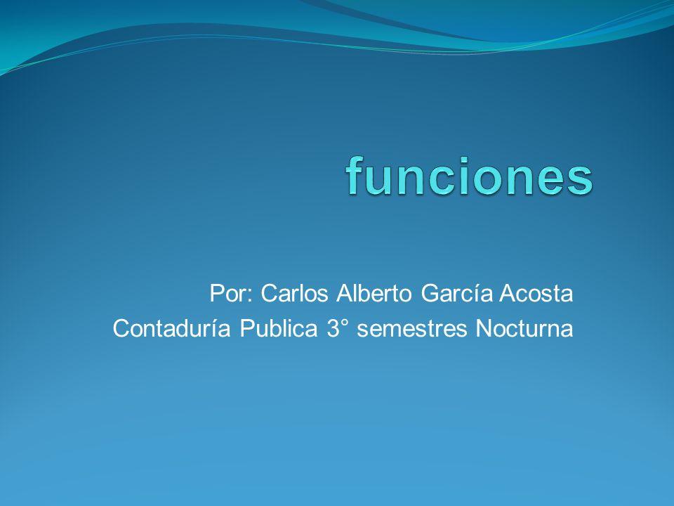 funciones Por: Carlos Alberto García Acosta