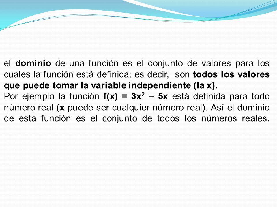 el dominio de una función es el conjunto de valores para los cuales la función está definida; es decir, son todos los valores que puede tomar la variable independiente (la x).
