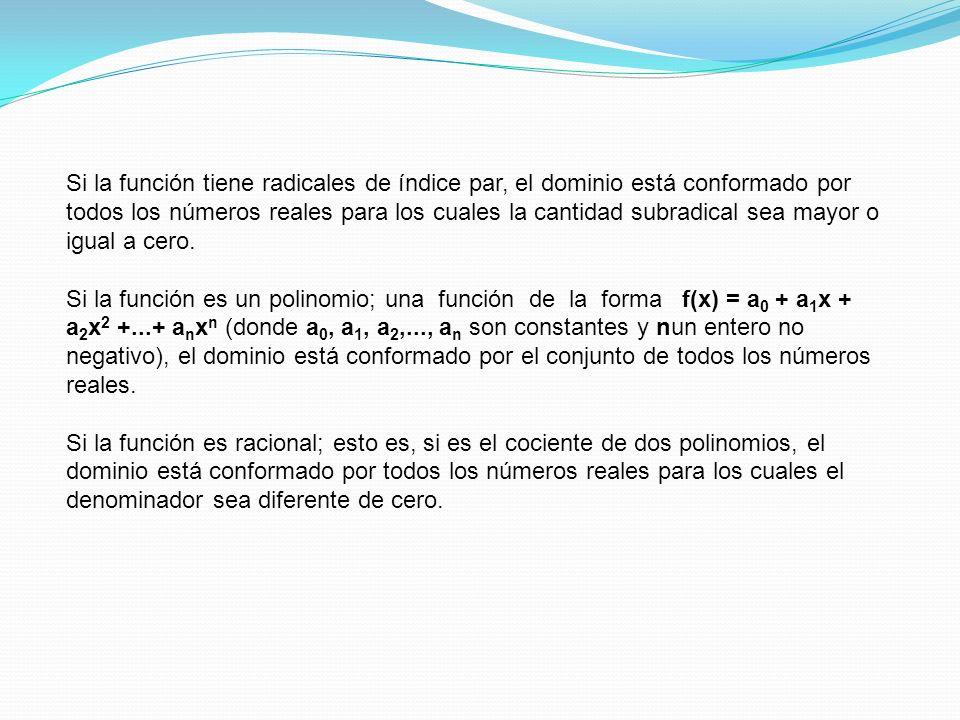 Si la función tiene radicales de índice par, el dominio está conformado por todos los números reales para los cuales la cantidad subradical sea mayor o igual a cero.