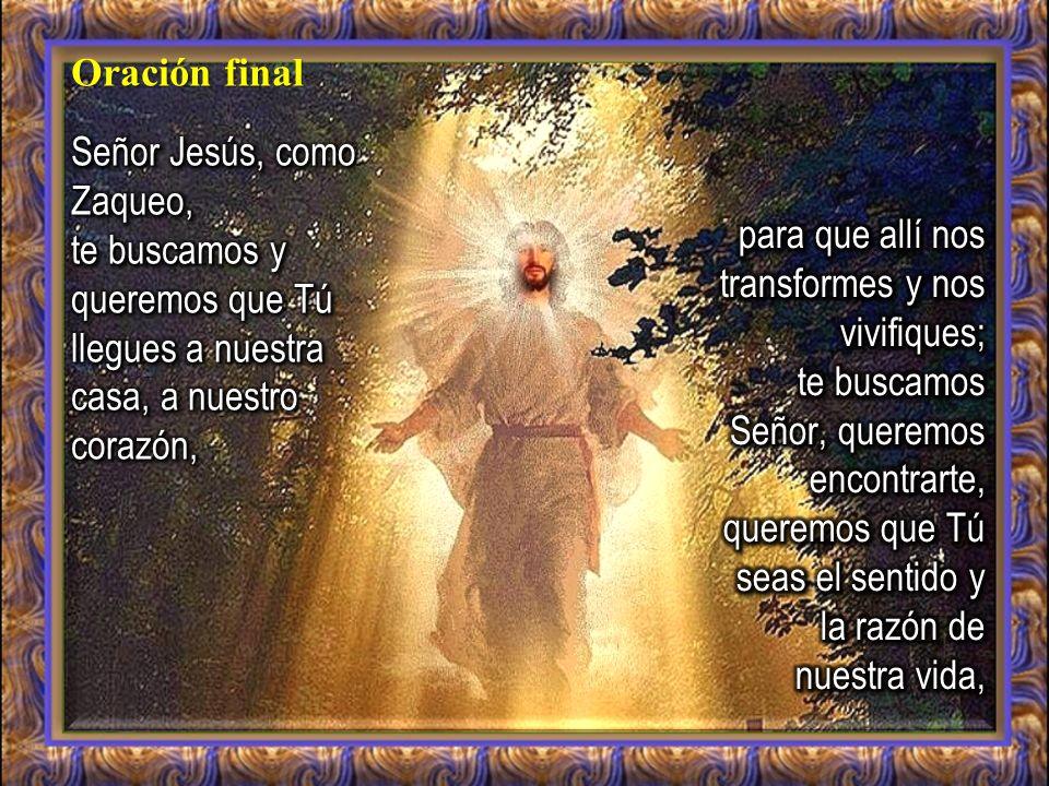 Oración final Señor Jesús, como Zaqueo, te buscamos y queremos que Tú llegues a nuestra casa, a nuestro corazón,