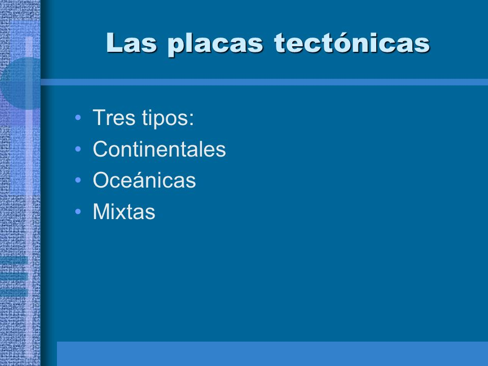 Las placas tectónicas Tres tipos: Continentales Oceánicas Mixtas