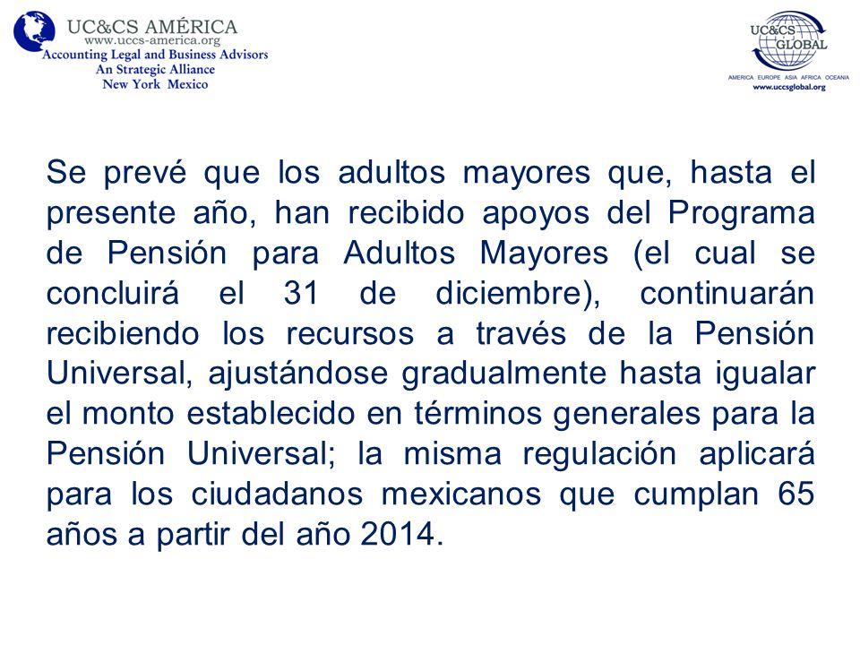 Se prevé que los adultos mayores que, hasta el presente año, han recibido apoyos del Programa de Pensión para Adultos Mayores (el cual se concluirá el 31 de diciembre), continuarán recibiendo los recursos a través de la Pensión Universal, ajustándose gradualmente hasta igualar el monto establecido en términos generales para la Pensión Universal; la misma regulación aplicará para los ciudadanos mexicanos que cumplan 65 años a partir del año 2014.