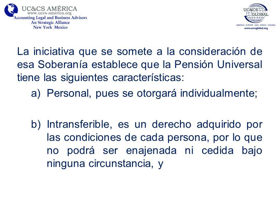 La iniciativa que se somete a la consideración de esa Soberanía establece que la Pensión Universal tiene las siguientes características: