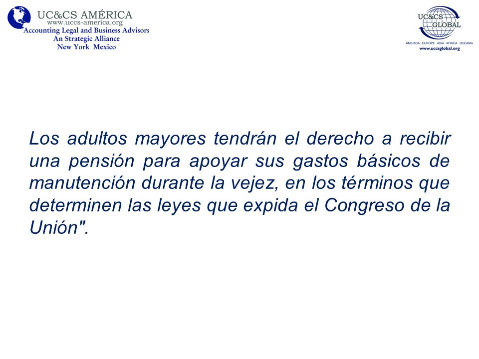 Los adultos mayores tendrán el derecho a recibir una pensión para apoyar sus gastos básicos de manutención durante la vejez, en los términos que determinen las leyes que expida el Congreso de la Unión .
