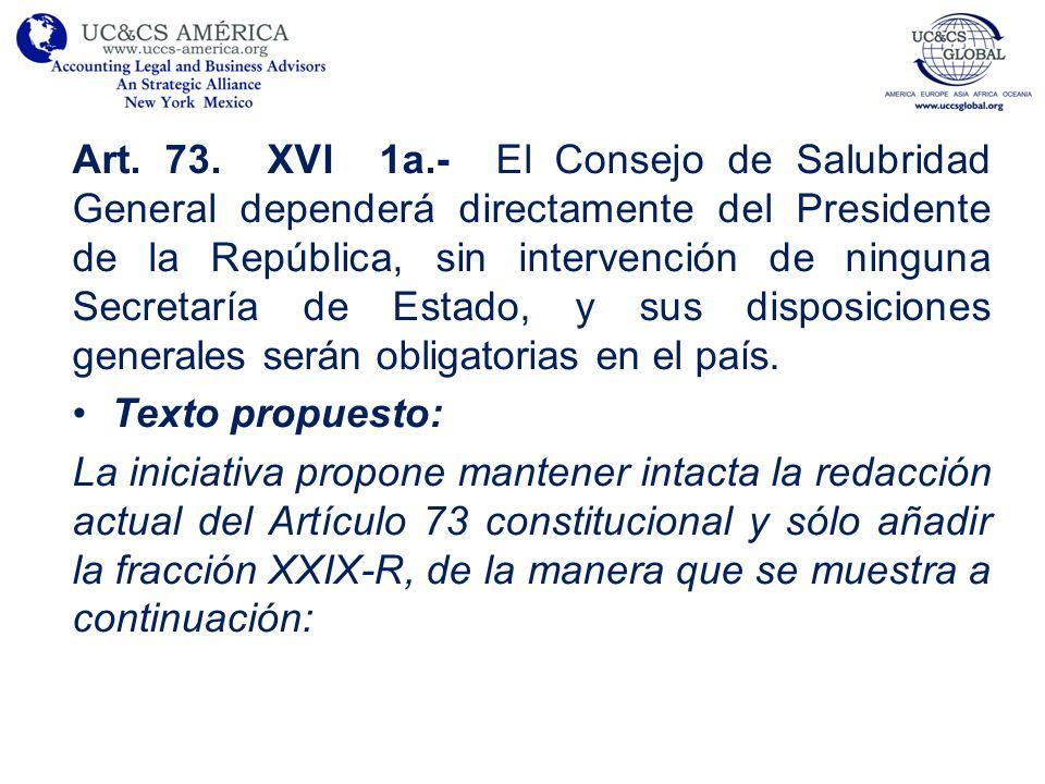 Art. 73. XVI 1a.- El Consejo de Salubridad General dependerá directamente del Presidente de la República, sin intervención de ninguna Secretaría de Estado, y sus disposiciones generales serán obligatorias en el país.