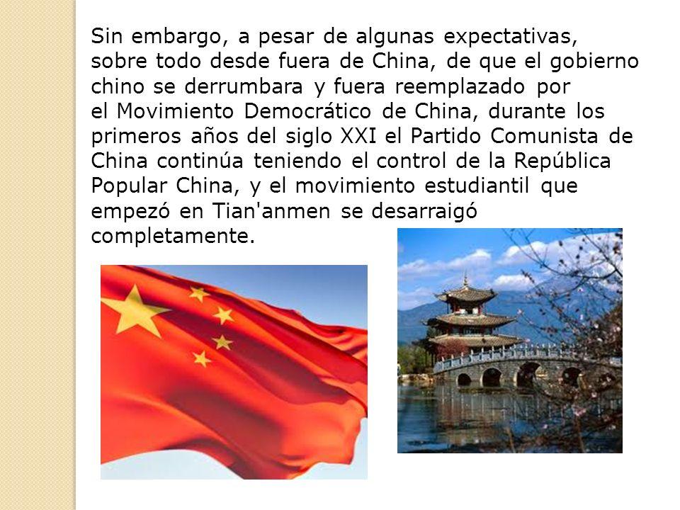 Sin embargo, a pesar de algunas expectativas, sobre todo desde fuera de China, de que el gobierno chino se derrumbara y fuera reemplazado por el Movimiento Democrático de China, durante los primeros años del siglo XXI el Partido Comunista de China continúa teniendo el control de la República Popular China, y el movimiento estudiantil que empezó en Tian anmen se desarraigó completamente.