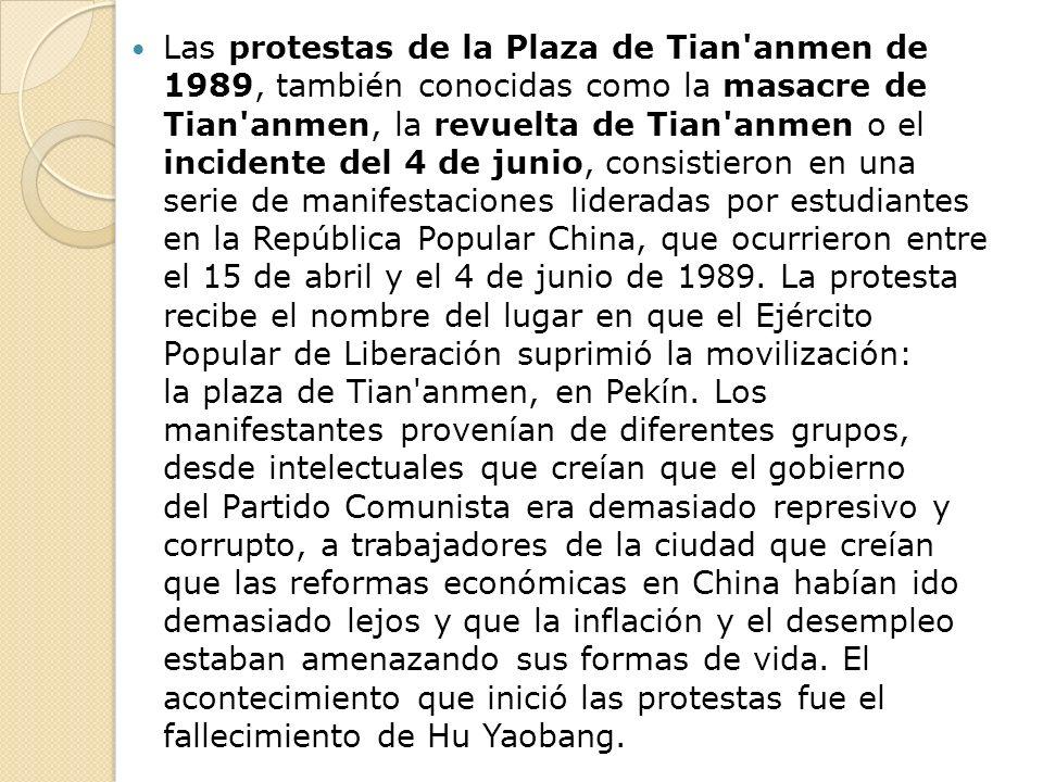 Las protestas de la Plaza de Tian anmen de 1989, también conocidas como la masacre de Tian anmen, la revuelta de Tian anmen o el incidente del 4 de junio, consistieron en una serie de manifestaciones lideradas por estudiantes en la República Popular China, que ocurrieron entre el 15 de abril y el 4 de junio de 1989.