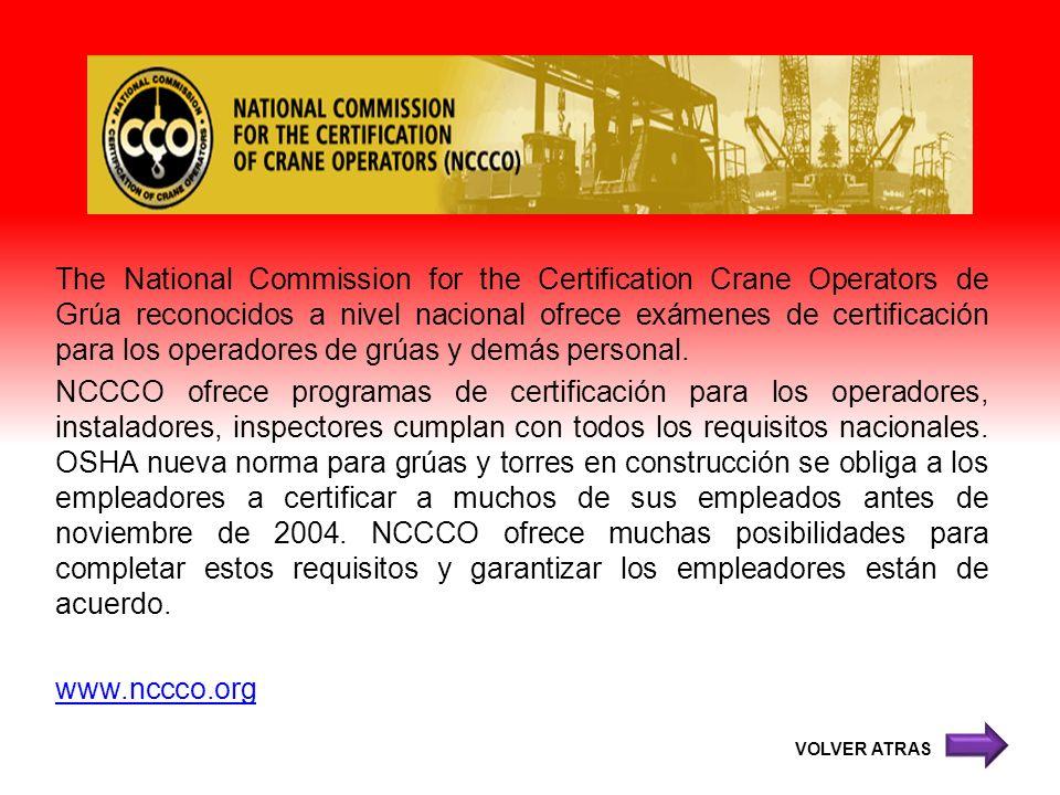 The National Commission for the Certification Crane Operators de Grúa reconocidos a nivel nacional ofrece exámenes de certificación para los operadores de grúas y demás personal. NCCCO ofrece programas de certificación para los operadores, instaladores, inspectores cumplan con todos los requisitos nacionales. OSHA nueva norma para grúas y torres en construcción se obliga a los empleadores a certificar a muchos de sus empleados antes de noviembre de 2004. NCCCO ofrece muchas posibilidades para completar estos requisitos y garantizar los empleadores están de acuerdo. www.nccco.org