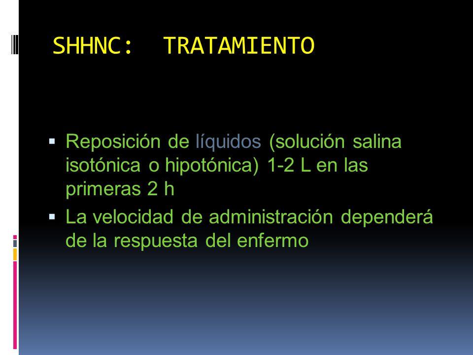 SHHNC: TRATAMIENTO Reposición de líquidos (solución salina isotónica o hipotónica) 1-2 L en las primeras 2 h.