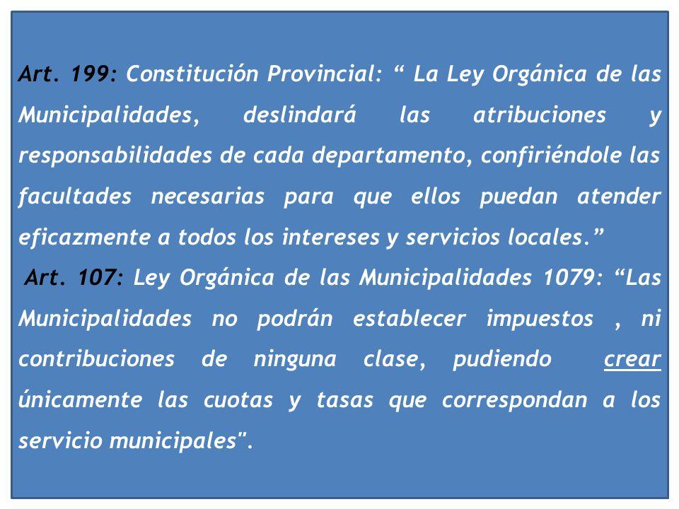 Art. 199: Constitución Provincial: La Ley Orgánica de las Municipalidades, deslindará las atribuciones y responsabilidades de cada departamento, confiriéndole las facultades necesarias para que ellos puedan atender eficazmente a todos los intereses y servicios locales.