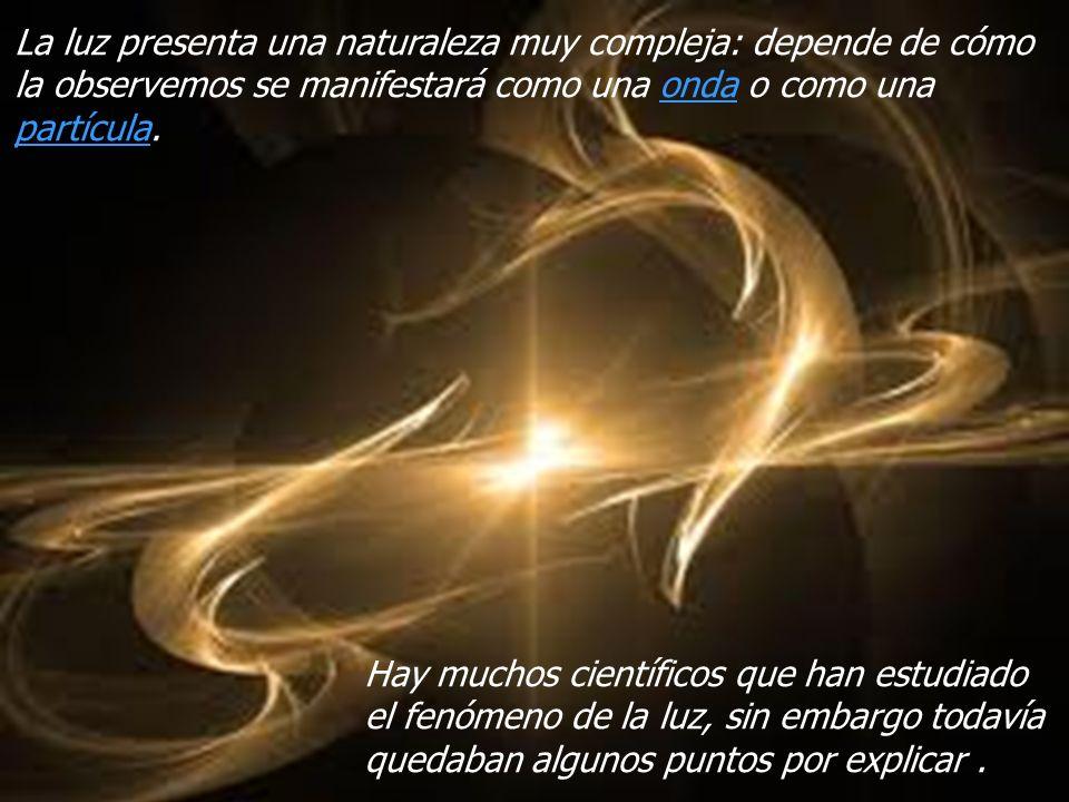 La luz presenta una naturaleza muy compleja: depende de cómo la observemos se manifestará como una onda o como una partícula.