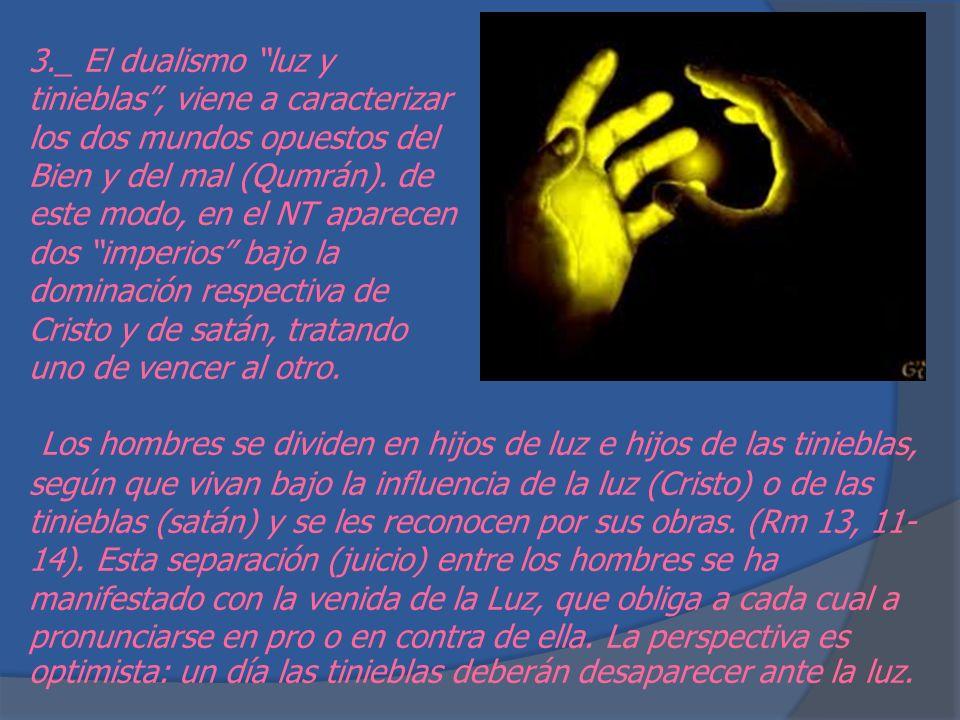 3._ El dualismo luz y tinieblas , viene a caracterizar los dos mundos opuestos del Bien y del mal (Qumrán). de este modo, en el NT aparecen dos imperios bajo la dominación respectiva de Cristo y de satán, tratando uno de vencer al otro.