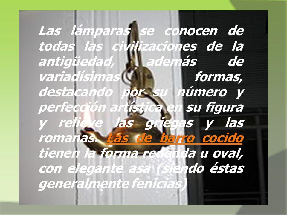 Las lámparas se conocen de todas las civilizaciones de la antigüedad, además de variadísimas formas, destacando por su número y perfección artística en su figura y relieve las griegas y las romanas.