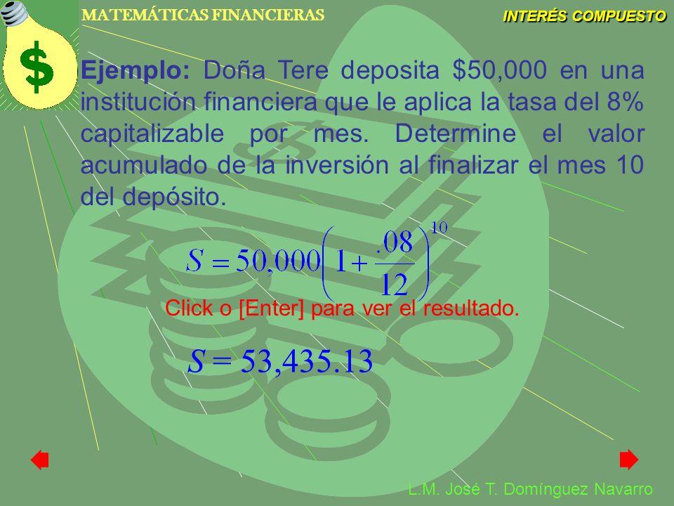 Ejemplo: Doña Tere deposita $50,000 en una institución financiera que le aplica la tasa del 8% capitalizable por mes. Determine el valor acumulado de la inversión al finalizar el mes 10 del depósito.