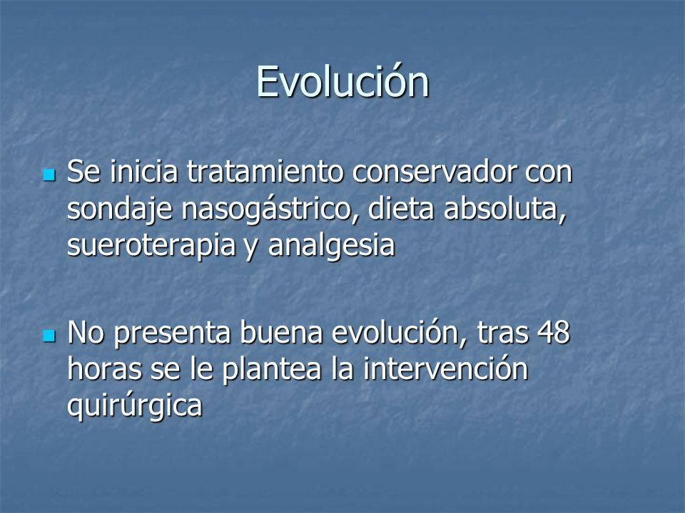 Evolución Se inicia tratamiento conservador con sondaje nasogástrico, dieta absoluta, sueroterapia y analgesia.