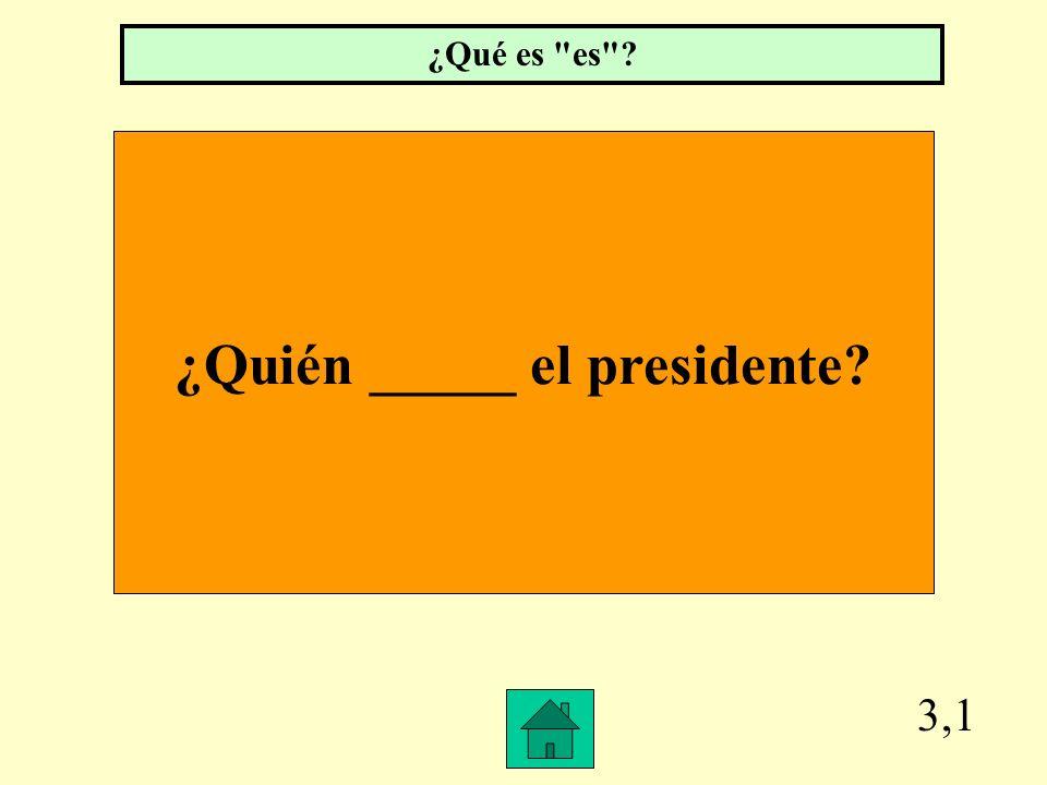 ¿Quién _____ el presidente