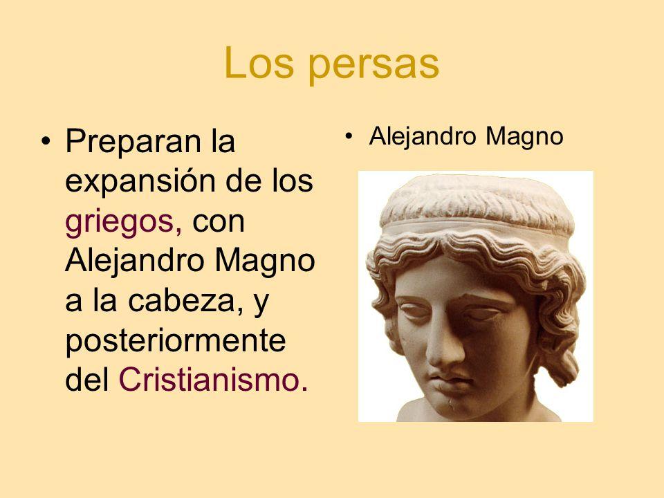 Los persas Preparan la expansión de los griegos, con Alejandro Magno a la cabeza, y posteriormente del Cristianismo.